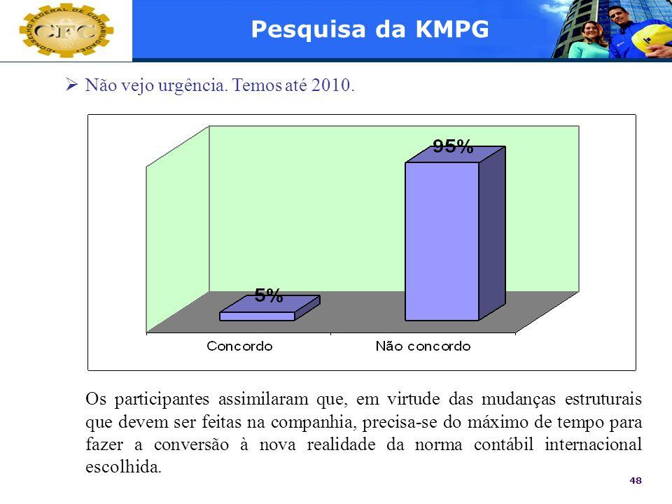48 Pesquisa da KMPG Não vejo urgência. Temos até 2010. Os participantes assimilaram que, em virtude das mudanças estruturais que devem ser feitas na c
