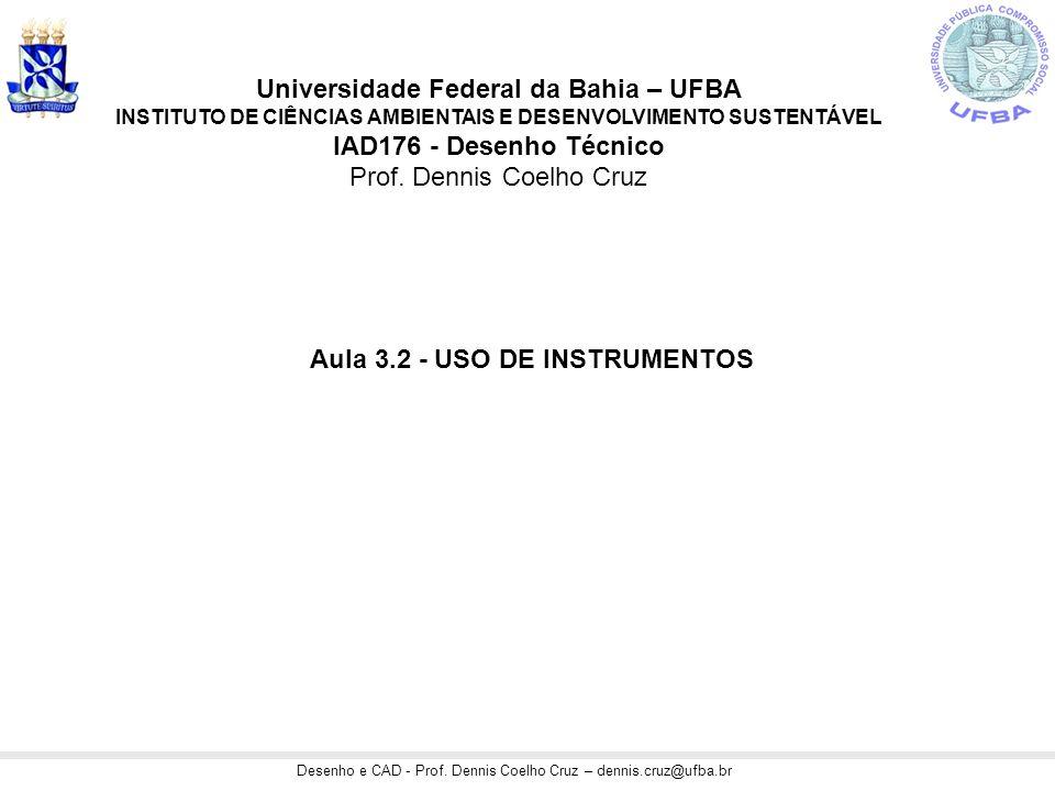 Desenho e CAD - Prof. Dennis Coelho Cruz – dennis.cruz@ufba.br Aula 3.2 - USO DE INSTRUMENTOS Universidade Federal da Bahia – UFBA INSTITUTO DE CIÊNCI