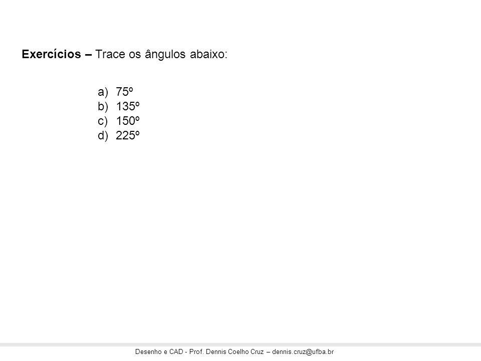 Desenho e CAD - Prof. Dennis Coelho Cruz – dennis.cruz@ufba.br Exercícios – Trace os ângulos abaixo: a)75º b)135º c)150º d)225º