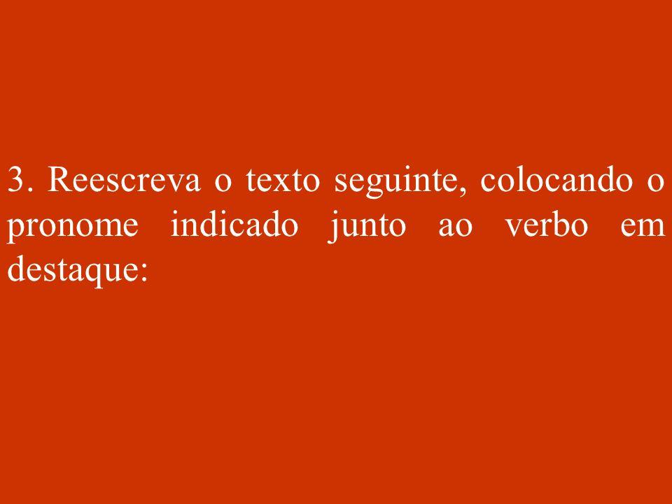 3. Reescreva o texto seguinte, colocando o pronome indicado junto ao verbo em destaque: