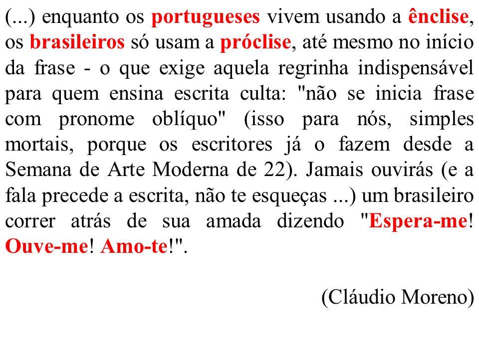 (...) enquanto os portugueses vivem usando a ênclise, os brasileiros só usam a próclise, até mesmo no início da frase - o que exige aquela regrinha in