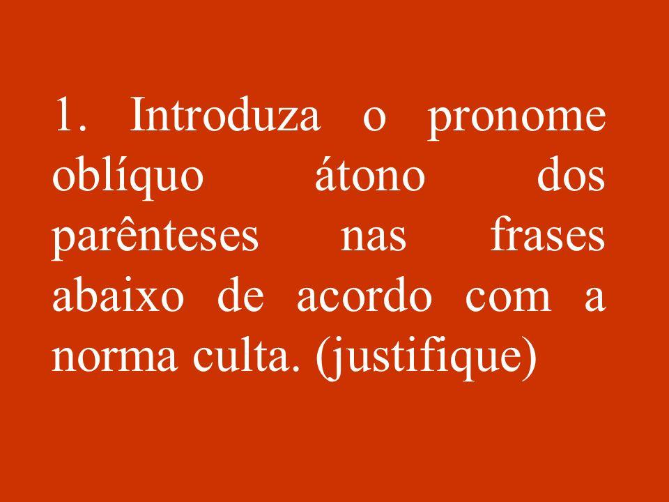 1. Introduza o pronome oblíquo átono dos parênteses nas frases abaixo de acordo com a norma culta. (justifique)