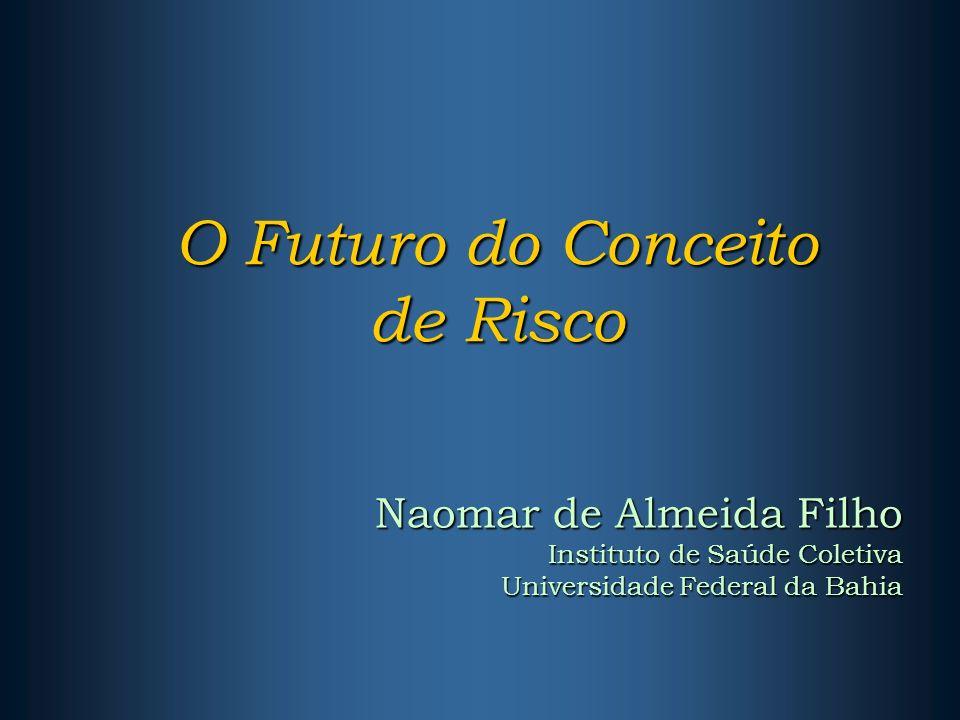 O Futuro do Conceito de Risco Naomar de Almeida Filho Instituto de Saúde Coletiva Universidade Federal da Bahia