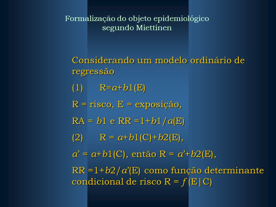 Considerando um modelo ordinário de regressão (1)R= a + b 1(E) R = risco, E = exposição, RA = b 1 e RR =1+ b 1/ a (E) (2)R = a + b 1(C)+ b 2(E), a = a