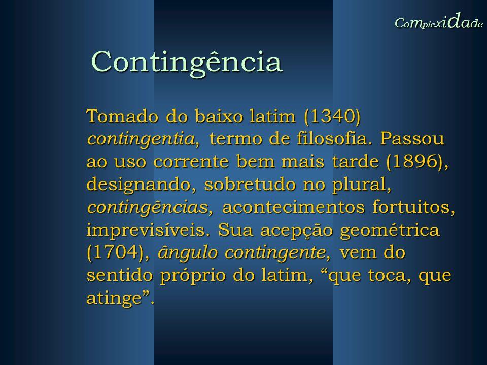 Contingência Tomado do baixo latim (1340) contingentia, termo de filosofia. Passou ao uso corrente bem mais tarde (1896), designando, sobretudo no plu