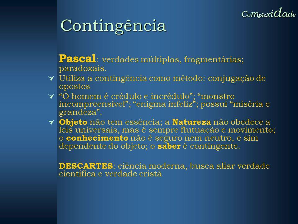Pascal : verdades múltiplas, fragmentárias; paradoxais. Utiliza a contingência como método: conjugação de opostos O homem é crédulo e incrédulo; monst