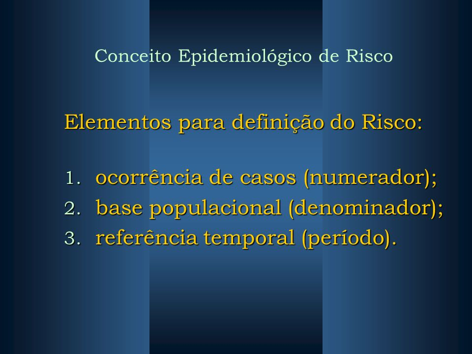 Conceito Epidemiológico de Risco Elementos para definição do Risco: 1. ocorrência de casos (numerador); 2. base populacional (denominador); 3. referên