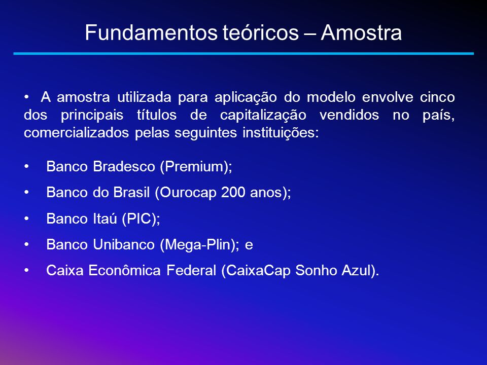 Fundamentos teóricos – Amostra A amostra utilizada para aplicação do modelo envolve cinco dos principais títulos de capitalização vendidos no país, co