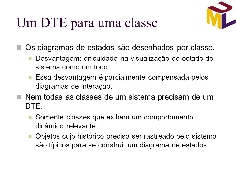 Um DTE para uma classe Os diagramas de estados são desenhados por classe. Desvantagem: dificuldade na visualização do estado do sistema como um todo.