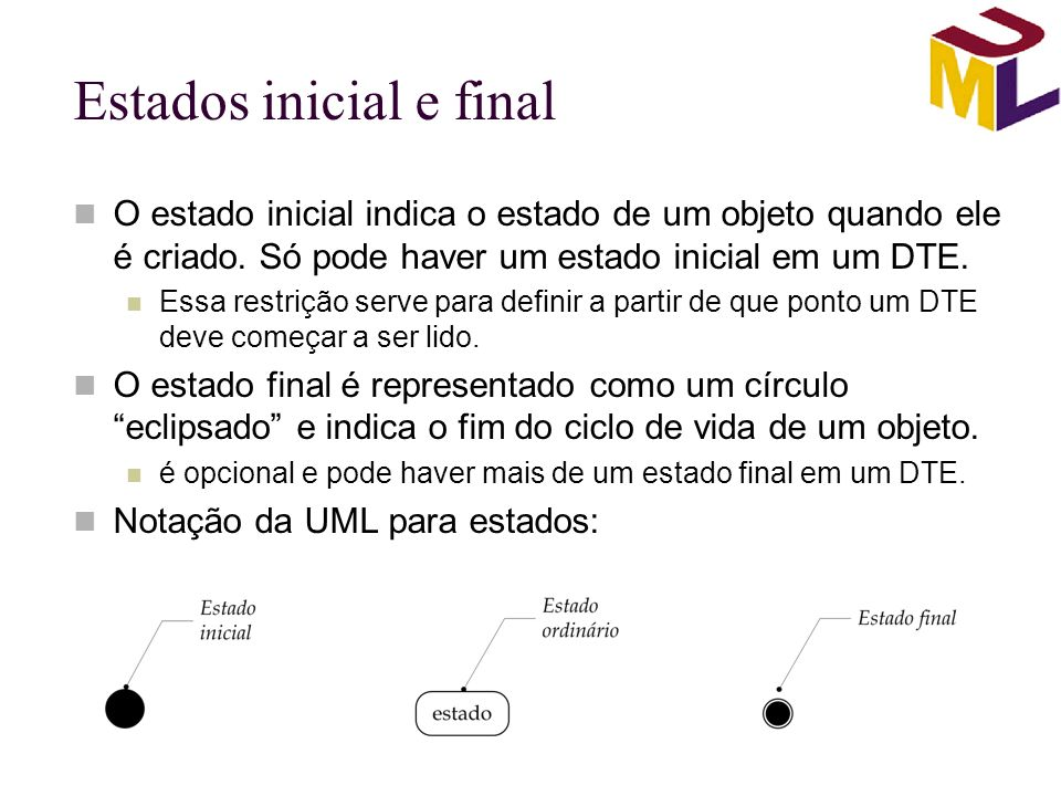 Estados inicial e final O estado inicial indica o estado de um objeto quando ele é criado. Só pode haver um estado inicial em um DTE. Essa restrição s