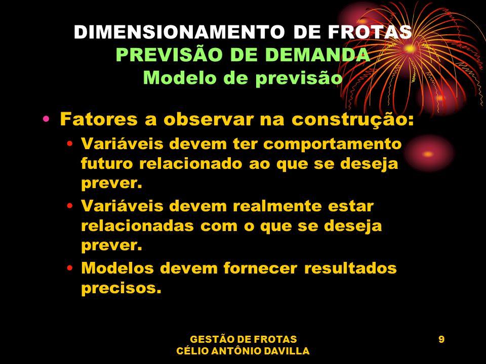 GESTÃO DE FROTAS CÉLIO ANTÔNIO DAVILLA 9 DIMENSIONAMENTO DE FROTAS PREVISÃO DE DEMANDA Modelo de previsão Fatores a observar na construção: Variáveis