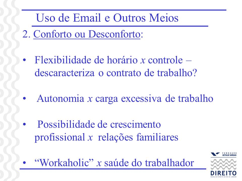 Uso de Email e Outros Meios 2. Conforto ou Desconforto: Flexibilidade de horário x controle – descaracteriza o contrato de trabalho? Autonomia x carga