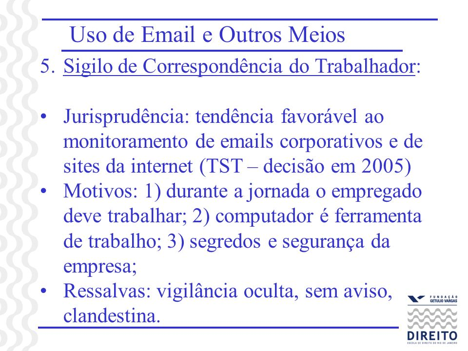 Uso de Email e Outros Meios 5.Sigilo de Correspondência do Trabalhador: Jurisprudência: tendência favorável ao monitoramento de emails corporativos e