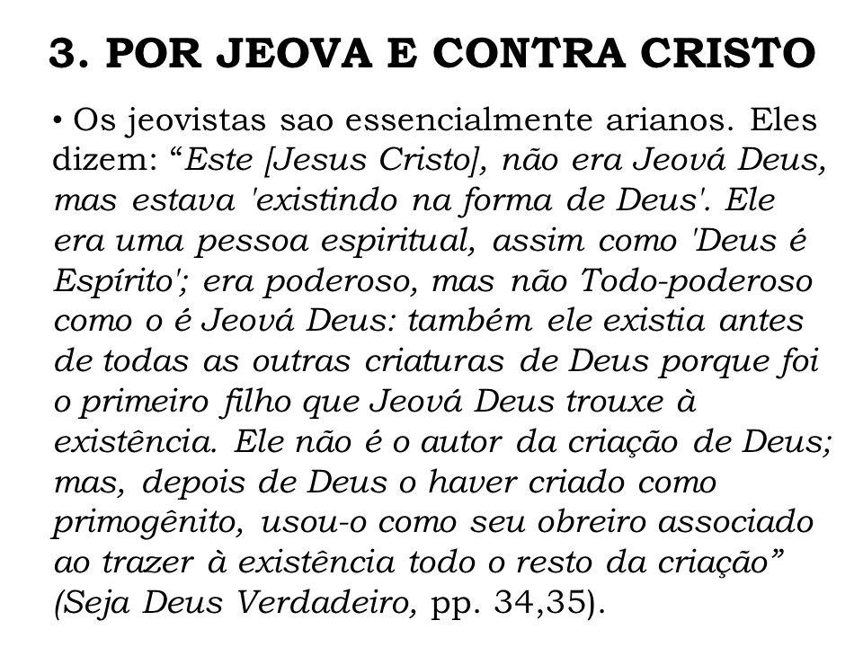 Os jeovistas sao essencialmente arianos. Eles dizem: Este [Jesus Cristo], não era Jeová Deus, mas estava 'existindo na forma de Deus'. Ele era uma pes