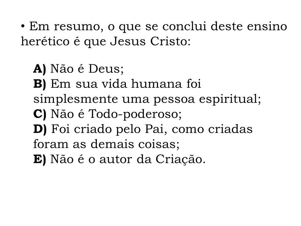 Em resumo, o que se conclui deste ensino herético é que Jesus Cristo: A) Não é Deus; B) Em sua vida humana foi simplesmente uma pessoa espiritual; C)