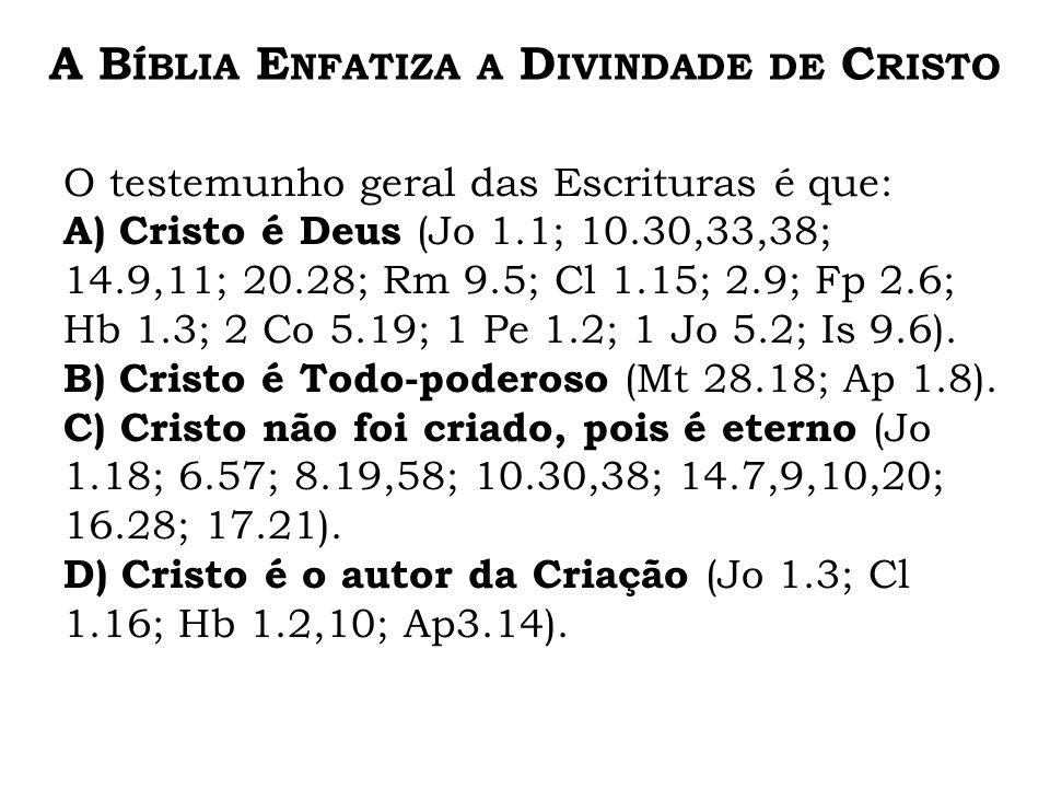 O testemunho geral das Escrituras é que: A) Cristo é Deus (Jo 1.1; 10.30,33,38; 14.9,11; 20.28; Rm 9.5; Cl 1.15; 2.9; Fp 2.6; Hb 1.3; 2 Co 5.19; 1 Pe