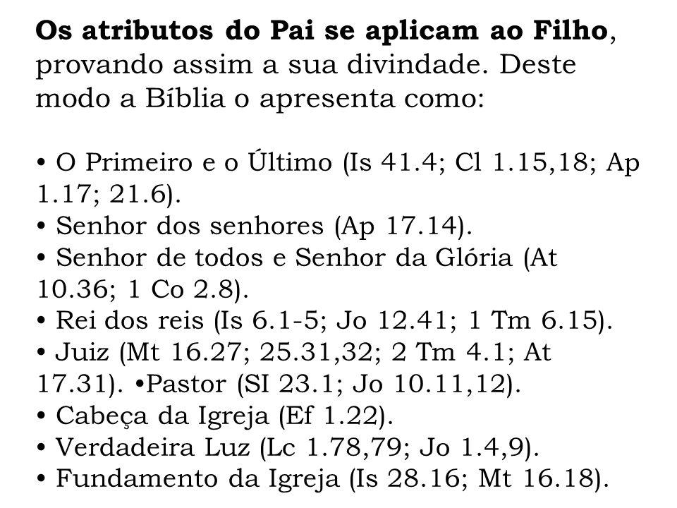 Os atributos do Pai se aplicam ao Filho, provando assim a sua divindade. Deste modo a Bíblia o apresenta como: O Primeiro e o Último (Is 41.4; Cl 1.15