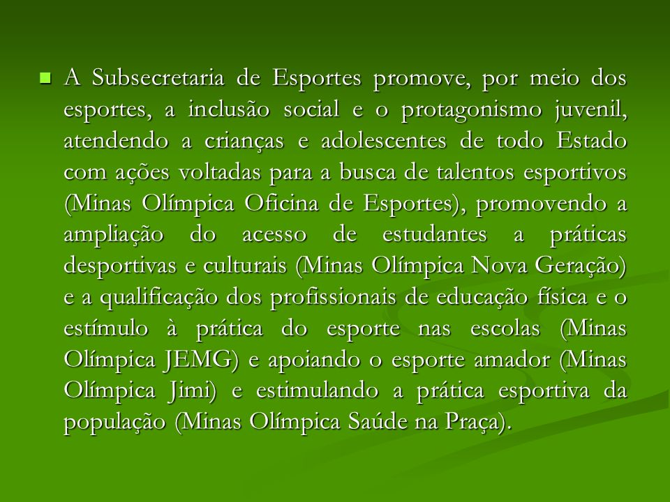 A Subsecretaria de Esportes promove, por meio dos esportes, a inclusão social e o protagonismo juvenil, atendendo a crianças e adolescentes de todo Estado com ações voltadas para a busca de talentos esportivos (Minas Olímpica Oficina de Esportes), promovendo a ampliação do acesso de estudantes a práticas desportivas e culturais (Minas Olímpica Nova Geração) e a qualificação dos profissionais de educação física e o estímulo à prática do esporte nas escolas (Minas Olímpica JEMG) e apoiando o esporte amador (Minas Olímpica Jimi) e estimulando a prática esportiva da população (Minas Olímpica Saúde na Praça).