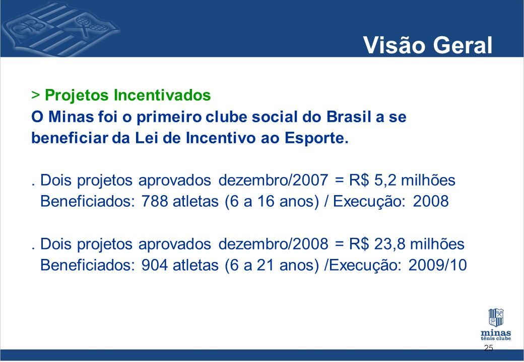 25 Visão Geral > Projetos Incentivados O Minas foi o primeiro clube social do Brasil a se beneficiar da Lei de Incentivo ao Esporte.. Dois projetos ap