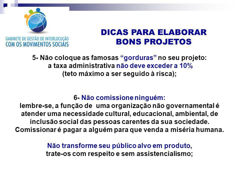 DICAS PARA ELABORAR BONS PROJETOS 5- Não coloque as famosas gorduras no seu projeto: a taxa administrativa não deve exceder a 10% (teto máximo a ser s