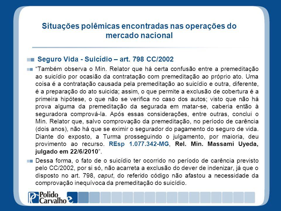 Situações polêmicas encontradas nas operações do mercado nacional Seguro Vida - Suicídio – art. 798 CC/2002 Também observa o Min. Relator que há certa