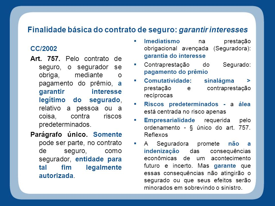 Finalidade básica do contrato de seguro: garantir interesses CC/2002 Art. 757. Pelo contrato de seguro, o segurador se obriga, mediante o pagamento do