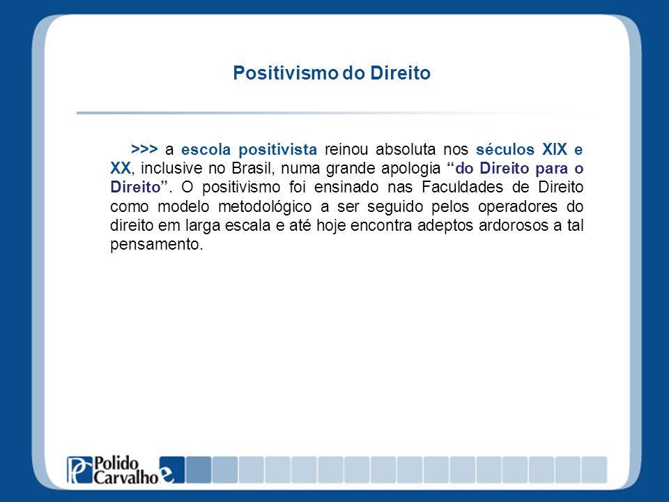 Positivismo do Direito >>> a escola positivista reinou absoluta nos séculos XIX e XX, inclusive no Brasil, numa grande apologia do Direito para o Dire