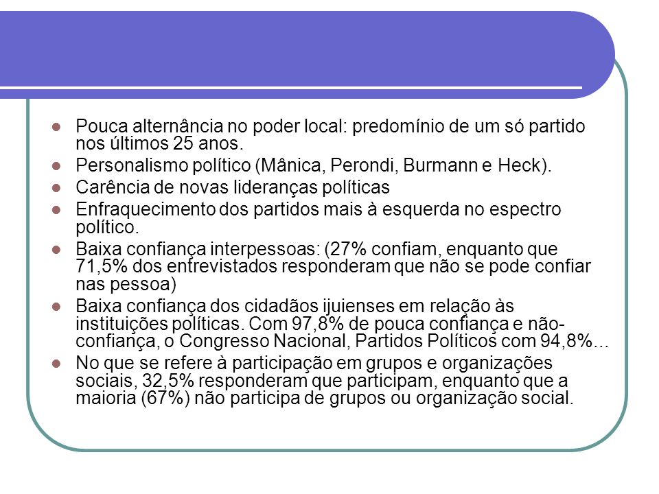 Pouca alternância no poder local: predomínio de um só partido nos últimos 25 anos. Personalismo político (Mânica, Perondi, Burmann e Heck). Carência d