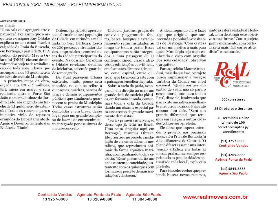 500 corretores 25 Diretores e Gerentes 40 Terminais Online c/ mais de 100 corretores aptos p/ atendimento www.realimoveis.com.br REAL CONSULTORIA IMOBILIÁRIA – BOLETIM INFORMATIVO 3/4