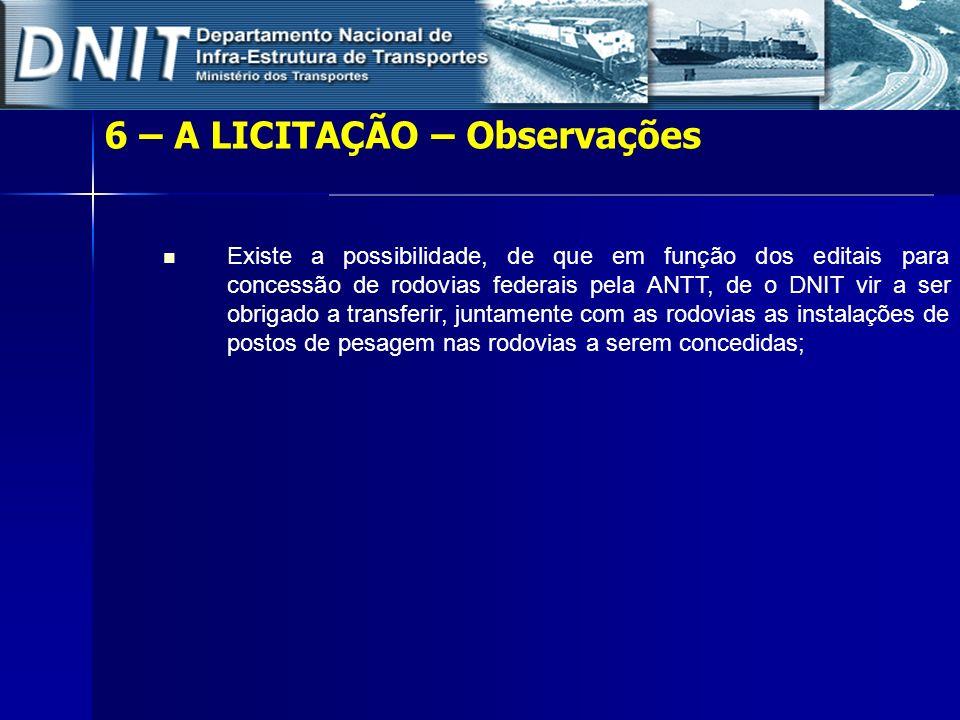 6 – A LICITAÇÃO – Observações Existe a possibilidade, de que em função dos editais para concessão de rodovias federais pela ANTT, de o DNIT vir a ser