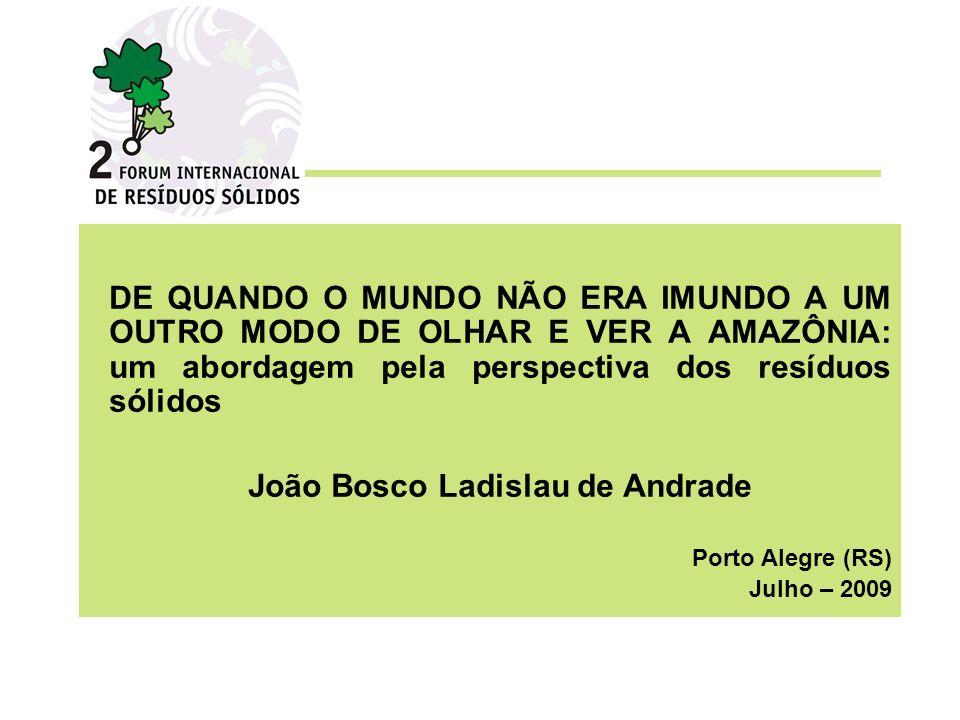 DE QUANDO O MUNDO NÃO ERA IMUNDO A UM OUTRO MODO DE OLHAR E VER A AMAZÔNIA: um abordagem pela perspectiva dos resíduos sólidos João Bosco Ladislau de Andrade Porto Alegre (RS) Julho – 2009