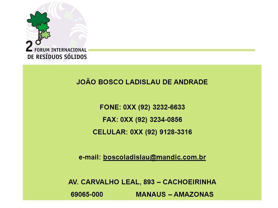 JOÃO BOSCO LADISLAU DE ANDRADE FONE: 0XX (92) 3232-6633 FAX: 0XX (92) 3234-0856 CELULAR: 0XX (92) 9128-3316 e-mail: boscoladislau@mandic.com.br AV. CA