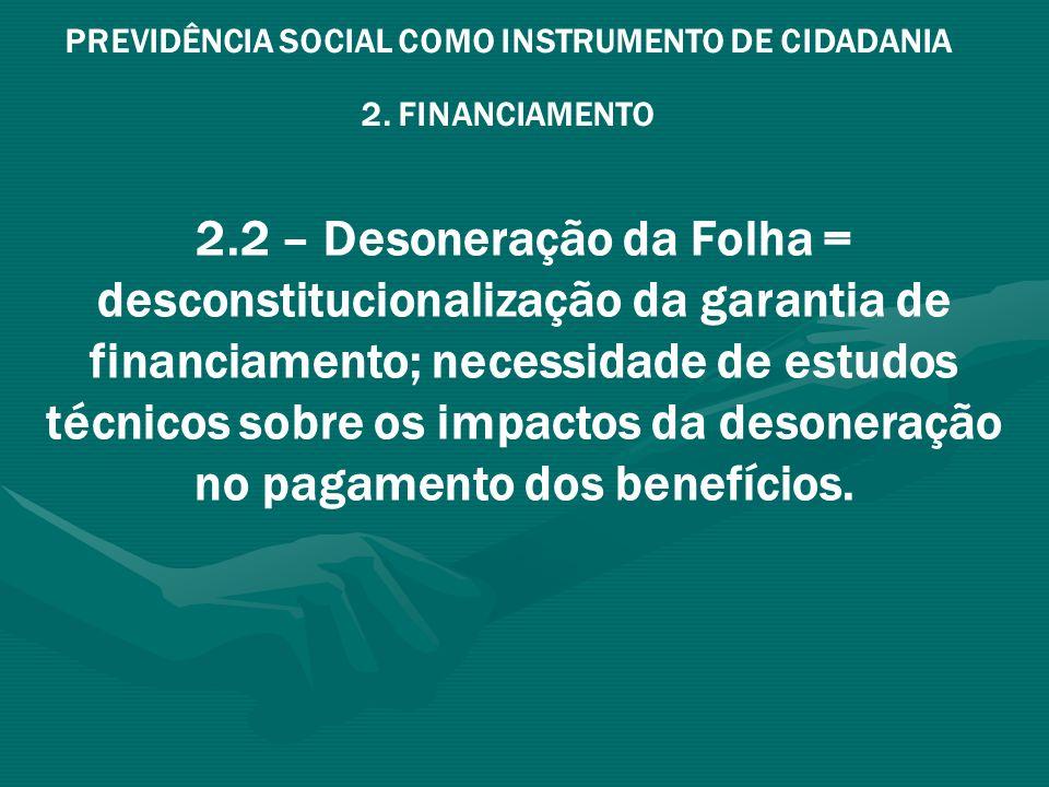 PREVIDÊNCIA SOCIAL COMO INSTRUMENTO DE CIDADANIA 2. FINANCIAMENTO 2.2 – Desoneração da Folha = desconstitucionalização da garantia de financiamento; n