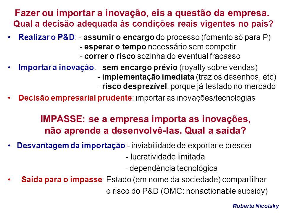 IMPASSE: se a empresa importa as inovações, não aprende a desenvolvê-las. Qual a saída? Realizar o P&D: - assumir o encargo do processo (fomento só pa