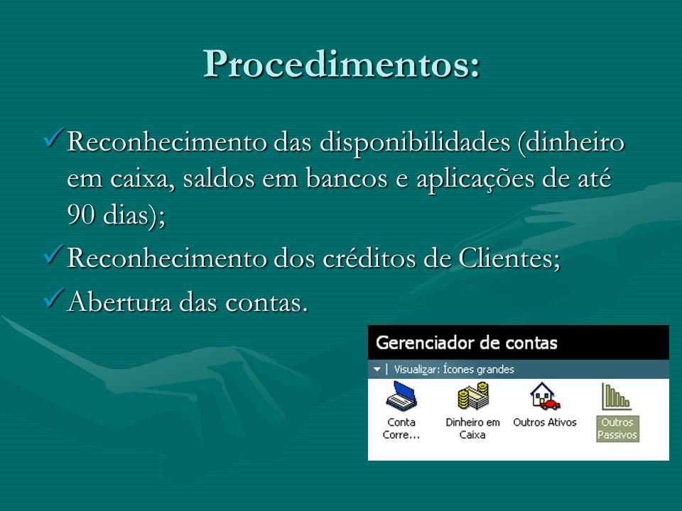 Procedimentos: Reconhecimento das disponibilidades (dinheiro em caixa, saldos em bancos e aplicações de até 90 dias); Reconhecimento das disponibilida