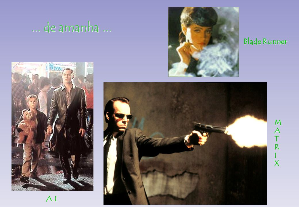 ... de amanha... MATRIX BladeRunner Blade Runner A.I.A.I.A.I.A.I.