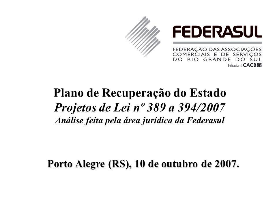 Plano de Recuperação do Estado Projetos de Lei nº 389 a 394/2007 Análise feita pela área jurídica da Federasul Porto Alegre (RS), 10 de outubro de 200