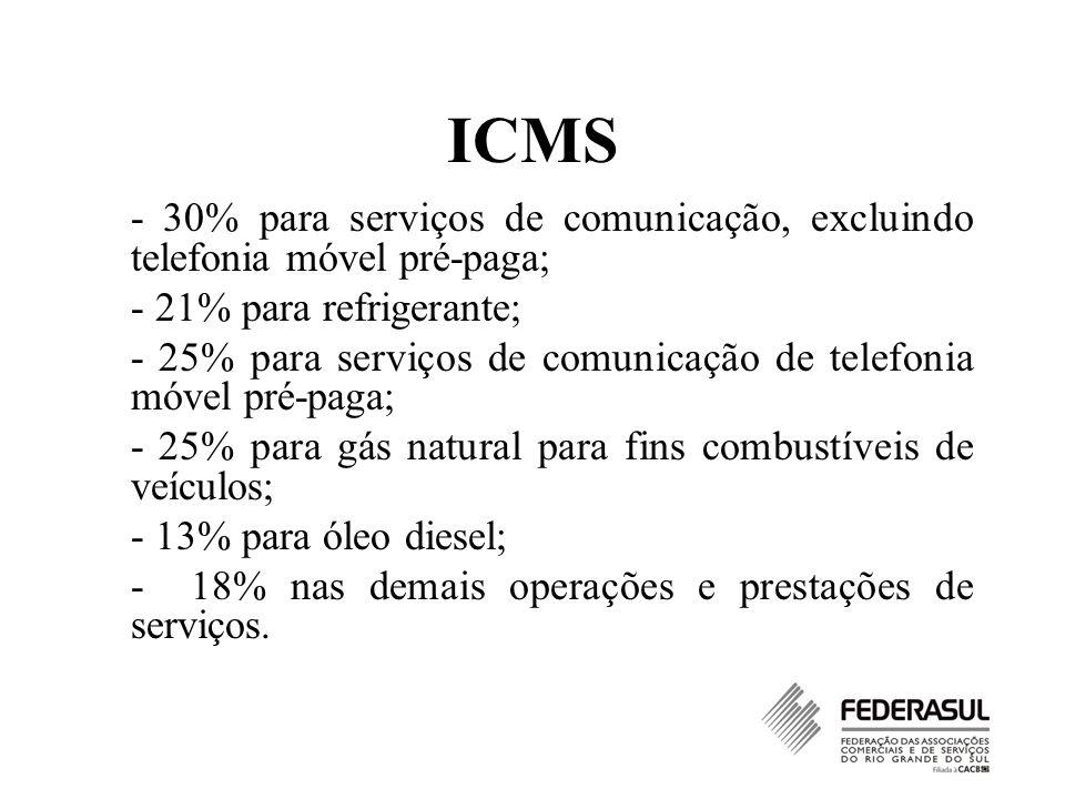 ICMS - 30% para serviços de comunicação, excluindo telefonia móvel pré-paga; - 21% para refrigerante; - 25% para serviços de comunicação de telefonia