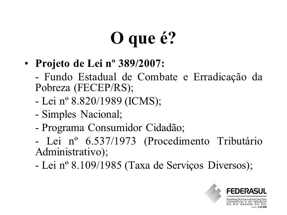 O que é? Projeto de Lei nº 389/2007: - Fundo Estadual de Combate e Erradicação da Pobreza (FECEP/RS); - Lei nº 8.820/1989 (ICMS); - Simples Nacional;