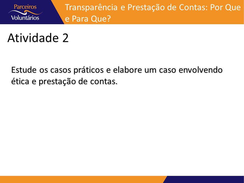 Atividade 2 Estude os casos práticos e elabore um caso envolvendo ética e prestação de contas. Transparência e Prestação de Contas: Por Que e Para Que