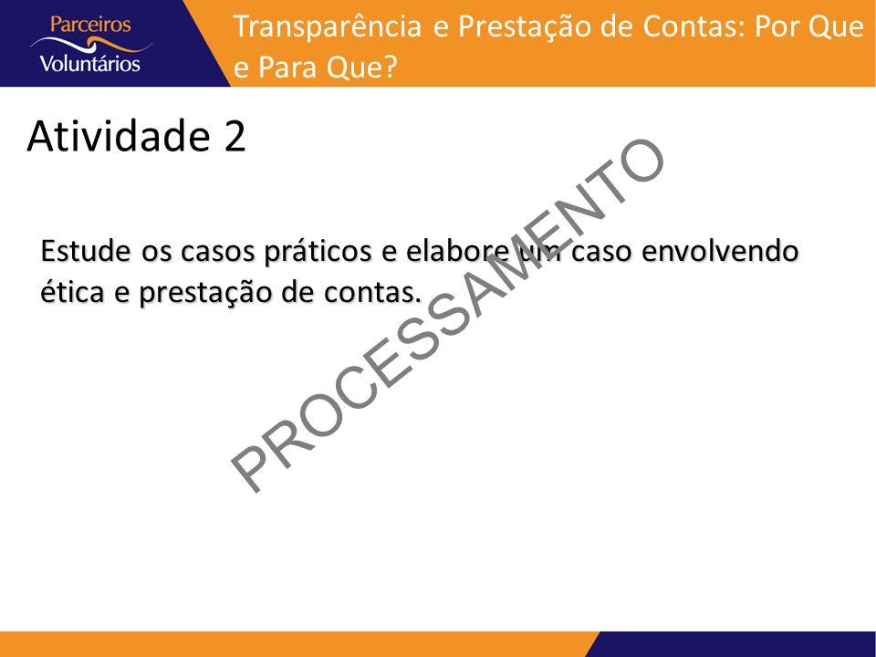 Atividade 2 Estude os casos práticos e elabore um caso envolvendo ética e prestação de contas. PROCESSAMENTO Transparência e Prestação de Contas: Por