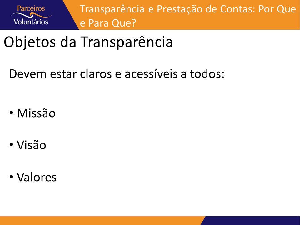 Objetos da Transparência Devem estar claros e acessíveis a todos: Missão Visão Valores Transparência e Prestação de Contas: Por Que e Para Que?