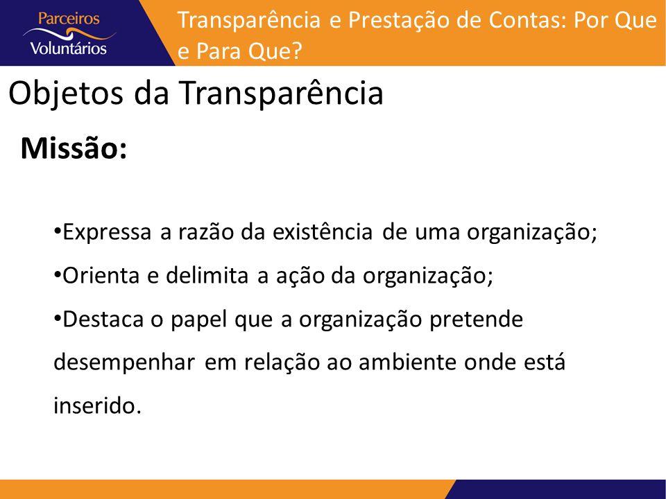 Objetos da Transparência Missão: Expressa a razão da existência de uma organização; Orienta e delimita a ação da organização; Destaca o papel que a or