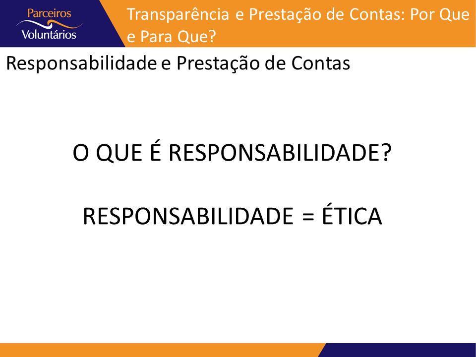 Responsabilidade e Prestação de Contas Transparência e Prestação de Contas: Por Que e Para Que? O QUE É RESPONSABILIDADE? RESPONSABILIDADE = ÉTICA