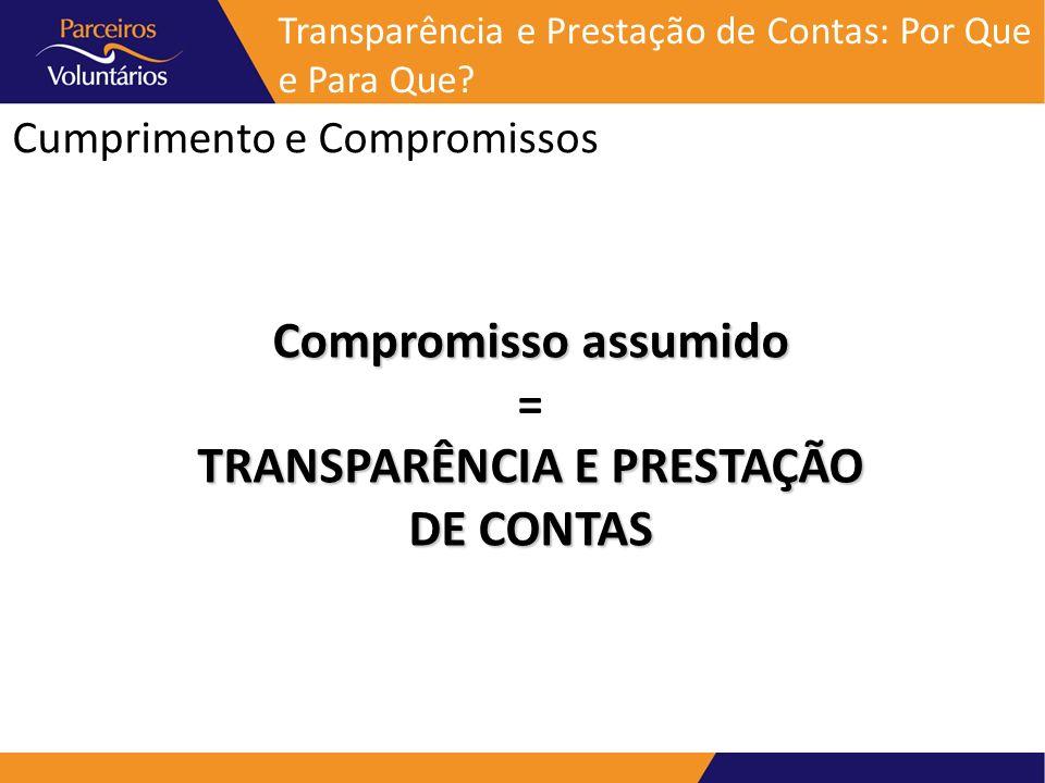 Cumprimento e Compromissos Transparência e Prestação de Contas: Por Que e Para Que? Compromisso assumido = TRANSPARÊNCIA E PRESTAÇÃO DE CONTAS
