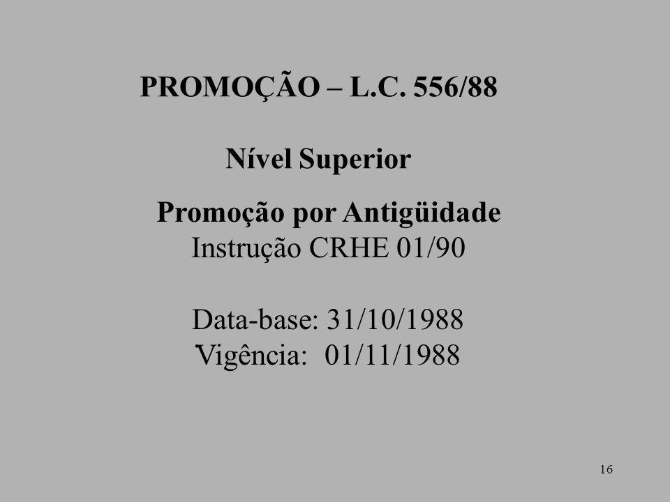 16 PROMOÇÃO – L.C. 556/88 Nível Superior Promoção por Antigüidade Instrução CRHE 01/90 Data-base: 31/10/1988 Vigência: 01/11/1988.