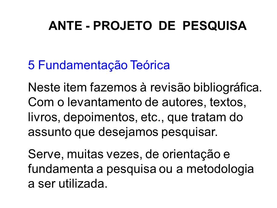 ANTE - PROJETO DE PESQUISA 5 Fundamentação Teórica Neste item fazemos à revisão bibliográfica. Com o levantamento de autores, textos, livros, depoimen