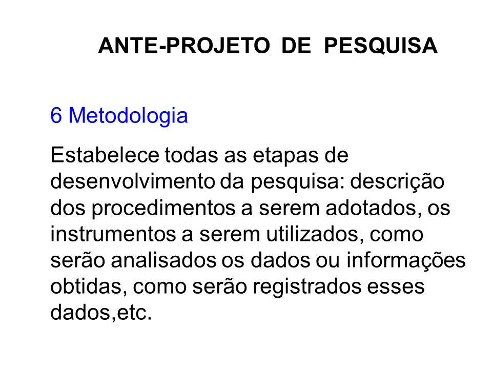 ANTE-PROJETO DE PESQUISA 6 Metodologia Estabelece todas as etapas de desenvolvimento da pesquisa: descrição dos procedimentos a serem adotados, os ins