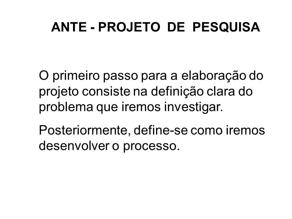 ANTE - PROJETO DE PESQUISA O primeiro passo para a elaboração do projeto consiste na definição clara do problema que iremos investigar. Posteriormente