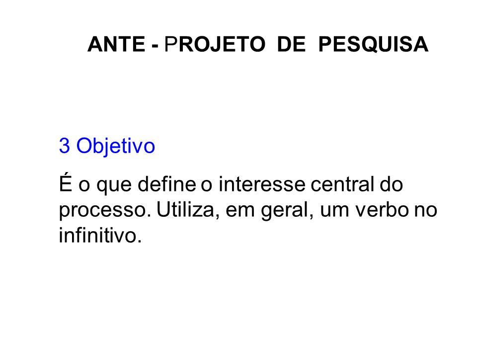 ANTE - PROJETO DE PESQUISA 3 Objetivo É o que define o interesse central do processo. Utiliza, em geral, um verbo no infinitivo.